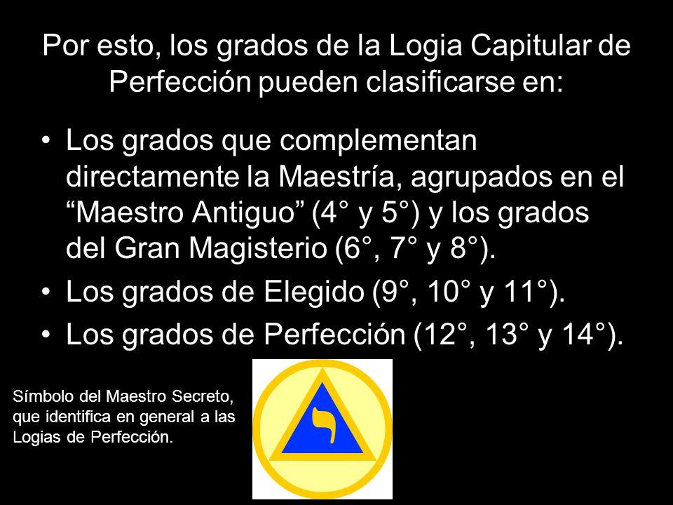 Por esto, los grados de la Logia Capitular de Perfección pueden clasificarse en: Los grados que complementan directamente la Maestría, agrupados en el