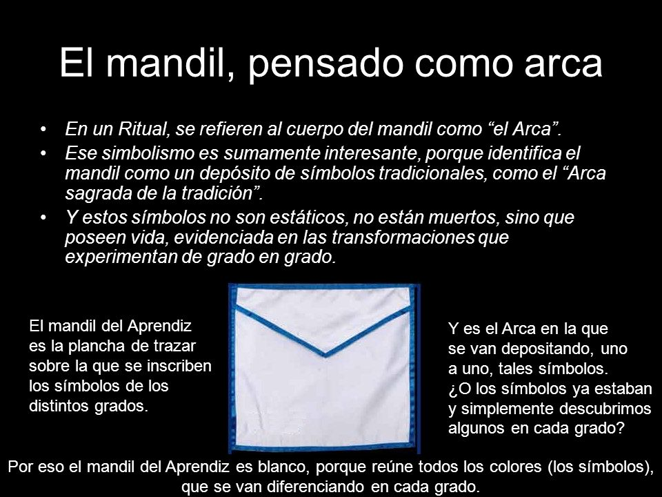 El mandil, pensado como arca En un Ritual, se refieren al cuerpo del mandil como el Arca. Ese simbolismo es sumamente interesante, porque identifica e