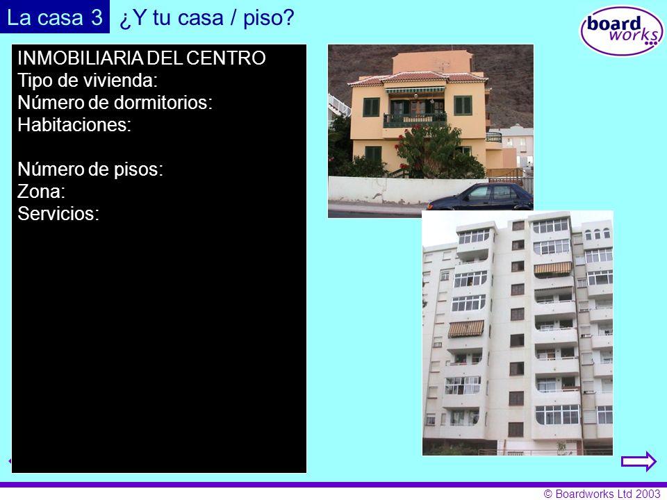 © Boardworks Ltd 2003 La casa 3 INMOBILIARIA DEL CENTRO Tipo de vivienda: Número de dormitorios: Habitaciones: Número de pisos: Zona: Servicios: ¿Y tu