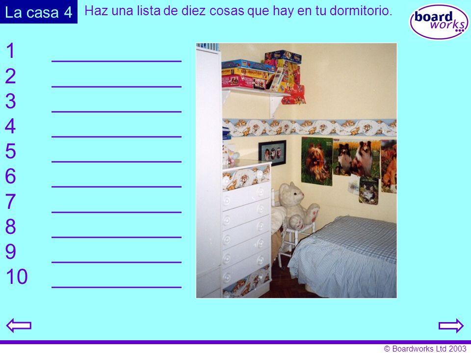 © Boardworks Ltd 2003 La casa 4 Haz una lista de diez cosas que hay en tu dormitorio. 1___________ 2___________ 3___________ 4___________ 5___________
