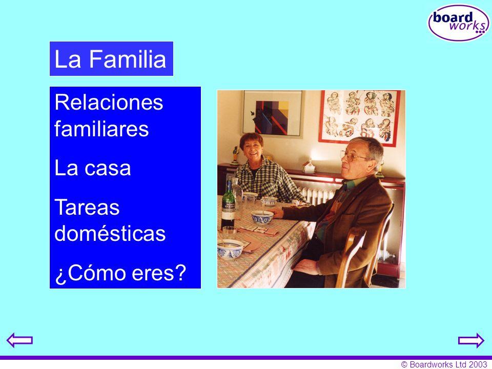 © Boardworks Ltd 2003 Relaciones familiares La casa Tareas domésticas ¿Cómo eres? La Familia