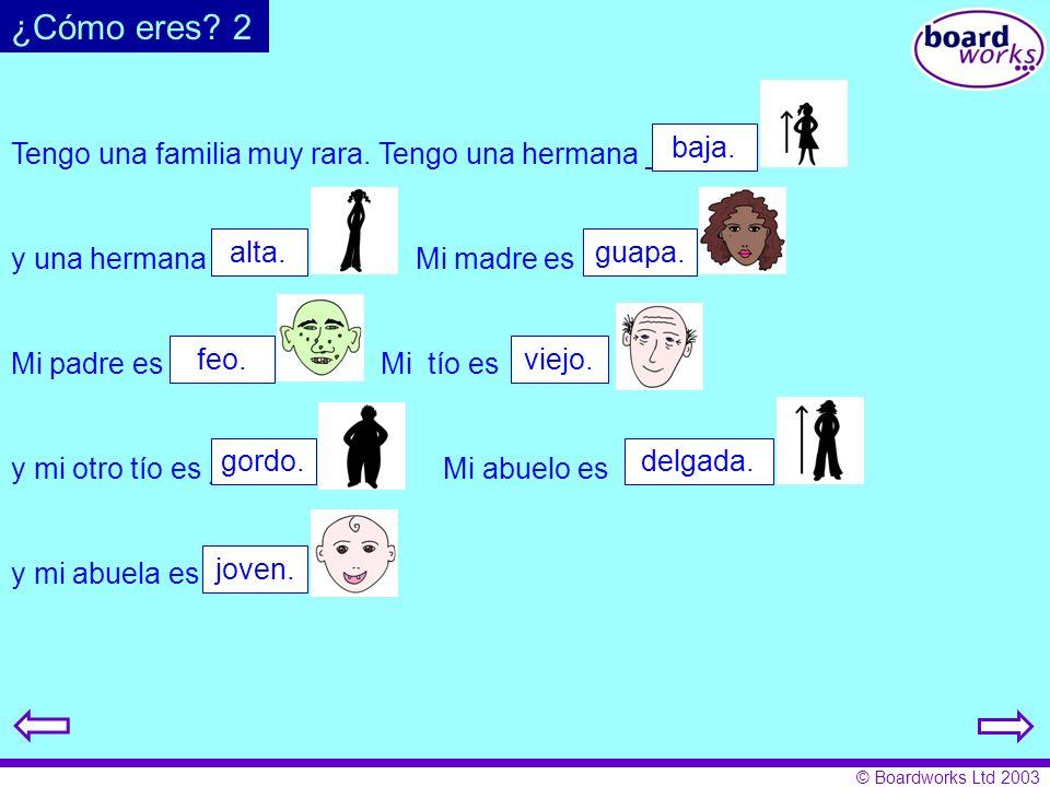 © Boardworks Ltd 2003 Tengo una familia muy rara. Tengo una hermana _____ y una hermana _____. Mi madre es _____. Mi padre es _____. Mi tío es ____. y