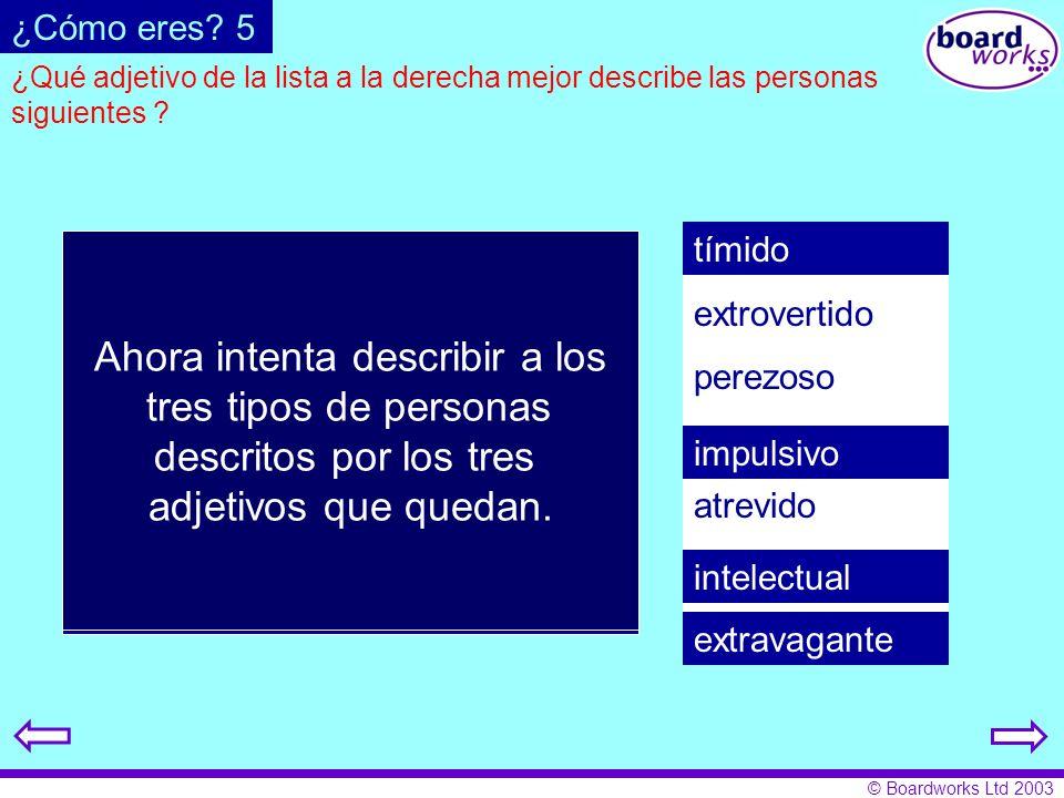 © Boardworks Ltd 2003 ¿Qué adjetivo de la lista a la derecha mejor describe las personas siguientes ? tímido extrovertido perezoso impulsivo atrevido