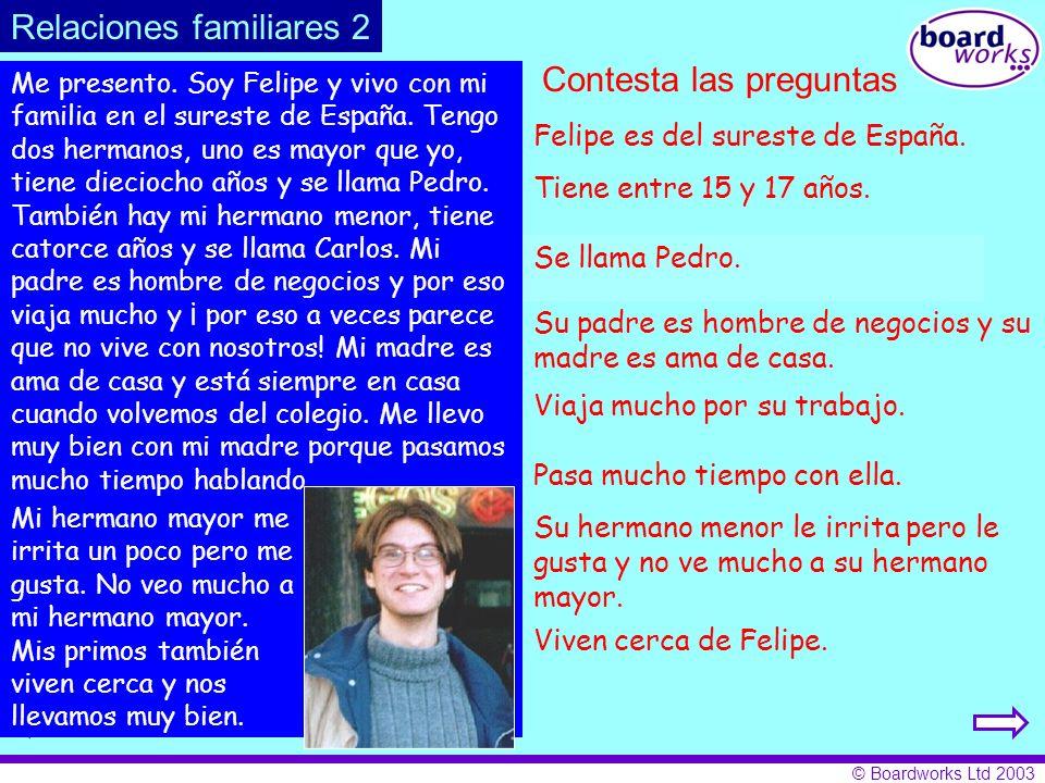© Boardworks Ltd 2003 Contesta las preguntas 1. ¿De dónde es Felipe? 2. ¿Aproximadamente cuántos años tiene? 3. ¿Cómo se llama su hermano mayor? 4. ¿E
