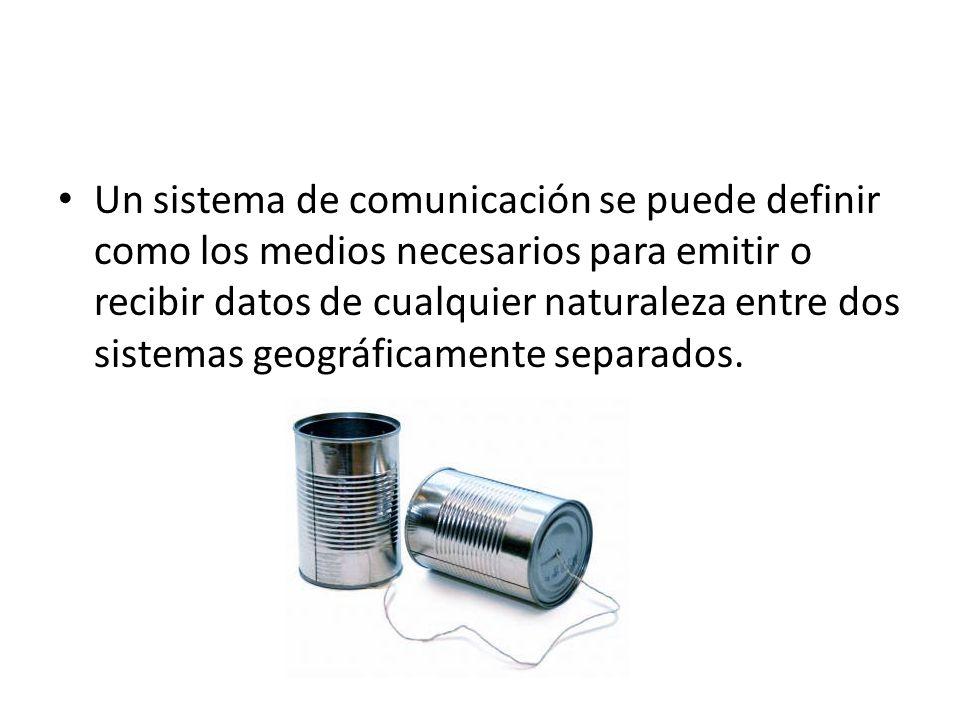 Un sistema de comunicación se puede definir como los medios necesarios para emitir o recibir datos de cualquier naturaleza entre dos sistemas geográfi