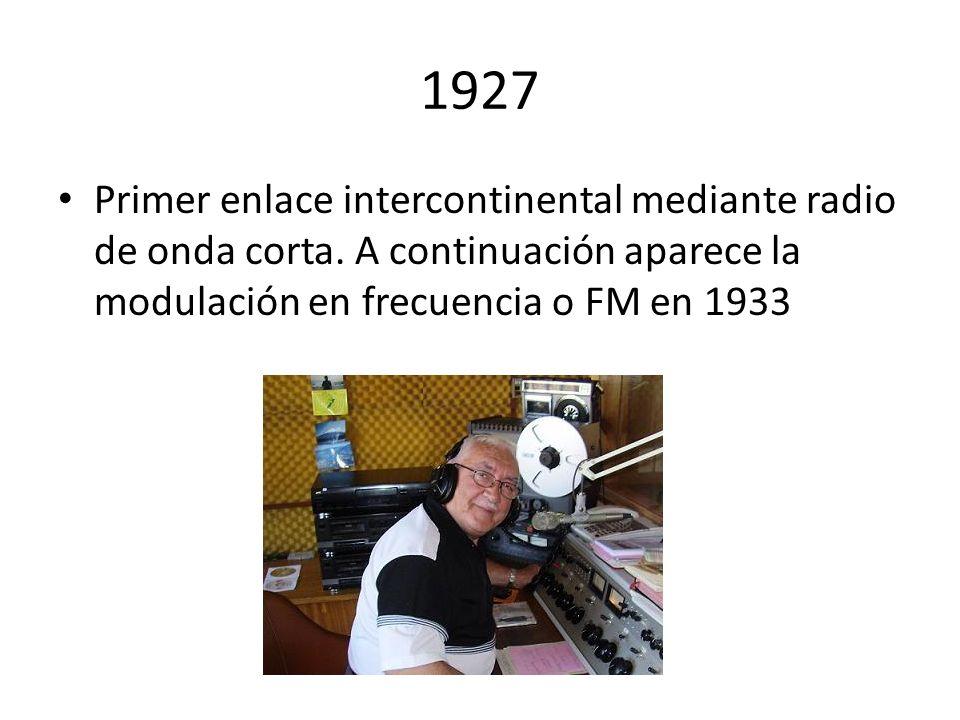 1927 Primer enlace intercontinental mediante radio de onda corta. A continuación aparece la modulación en frecuencia o FM en 1933