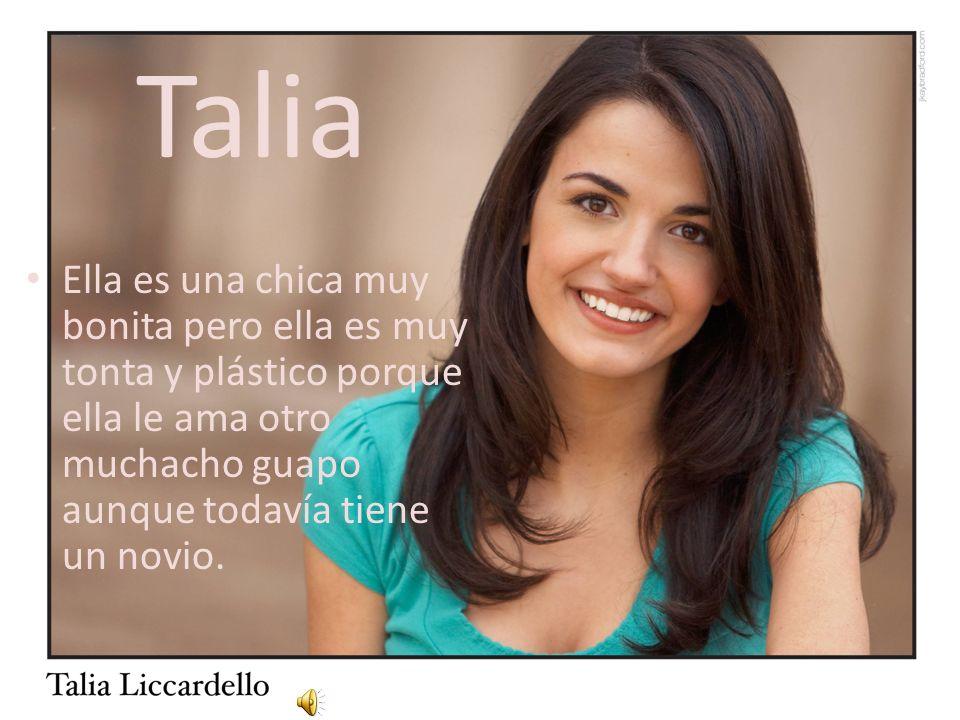 Talia Ella es una chica muy bonita pero ella es muy tonta y plástico porque ella le ama otro muchacho guapo aunque todavía tiene un novio.