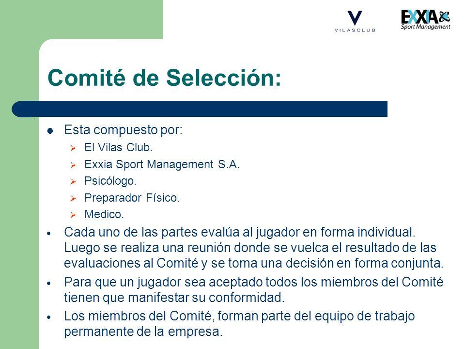 Comité de Selección: Esta compuesto por: El Vilas Club. Exxia Sport Management S.A. Psicólogo. Preparador Físico. Medico. Cada uno de las partes evalú