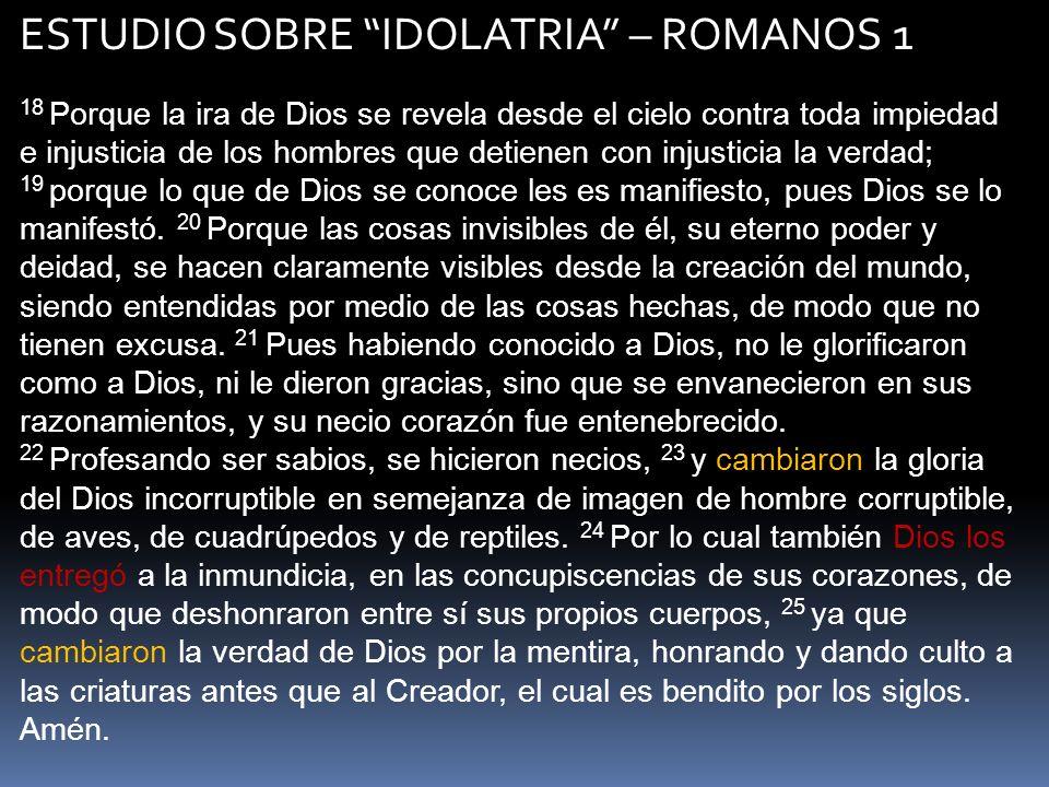 ESTUDIO SOBRE IDOLATRIA – ROMANOS 1 18 Porque la ira de Dios se revela desde el cielo contra toda impiedad e injusticia de los hombres que detienen co