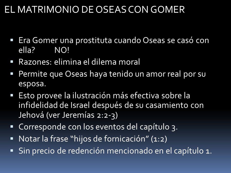 EL MATRIMONIO DE OSEAS CON GOMER Era Gomer una prostituta cuando Oseas se casó con ella? NO! Razones: elimina el dilema moral Permite que Oseas haya t