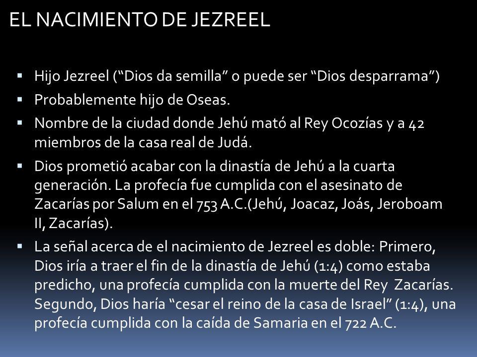 EL NACIMIENTO DE JEZREEL Hijo Jezreel (Dios da semilla o puede ser Dios desparrama) Probablemente hijo de Oseas. Nombre de la ciudad donde Jehú mató a