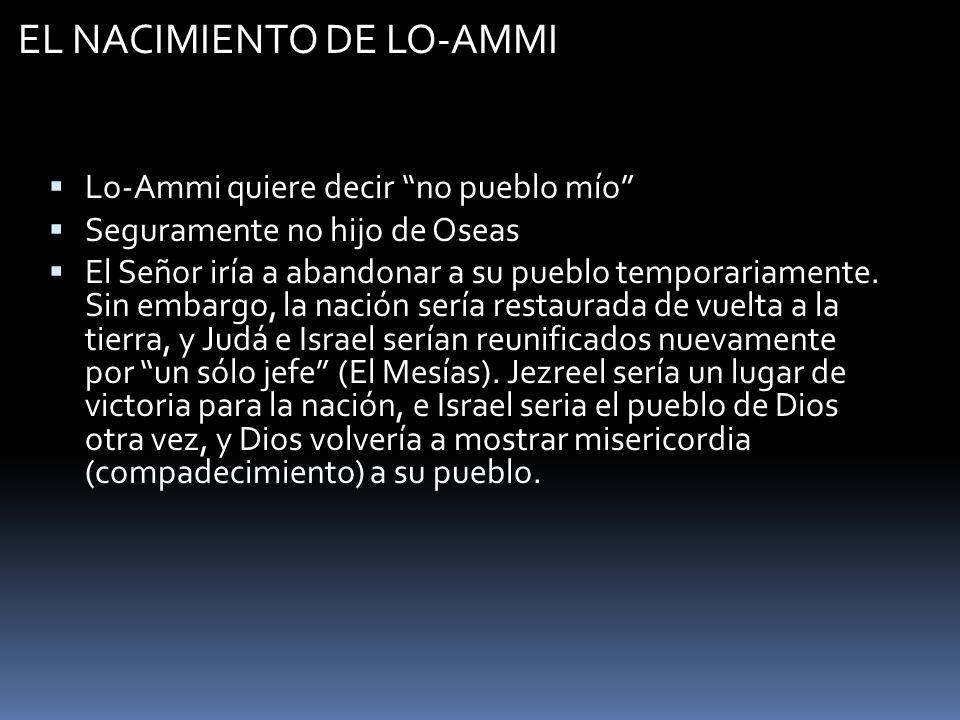 EL NACIMIENTO DE LO-AMMI Lo-Ammi quiere decir no pueblo mío Seguramente no hijo de Oseas El Señor iría a abandonar a su pueblo temporariamente. Sin em