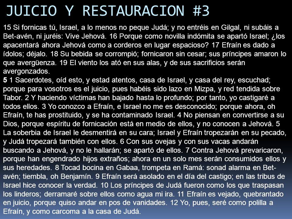 JUICIO Y RESTAURACION #3 15 Si fornicas tú, Israel, a lo menos no peque Judá; y no entréis en Gilgal, ni subáis a Bet-avén, ni juréis: Vive Jehová. 16