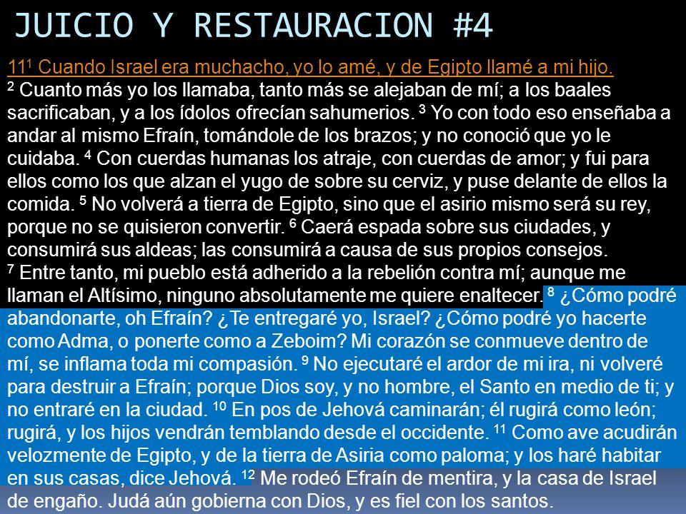 JUICIO Y RESTAURACION #4 11 1 Cuando Israel era muchacho, yo lo amé, y de Egipto llamé a mi hijo. 11 1 Cuando Israel era muchacho, yo lo amé, y de Egi