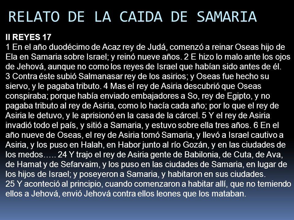 RELATO DE LA CAIDA DE SAMARIA II REYES 17 1 En el año duodécimo de Acaz rey de Judá, comenzó a reinar Oseas hijo de Ela en Samaria sobre Israel; y rei