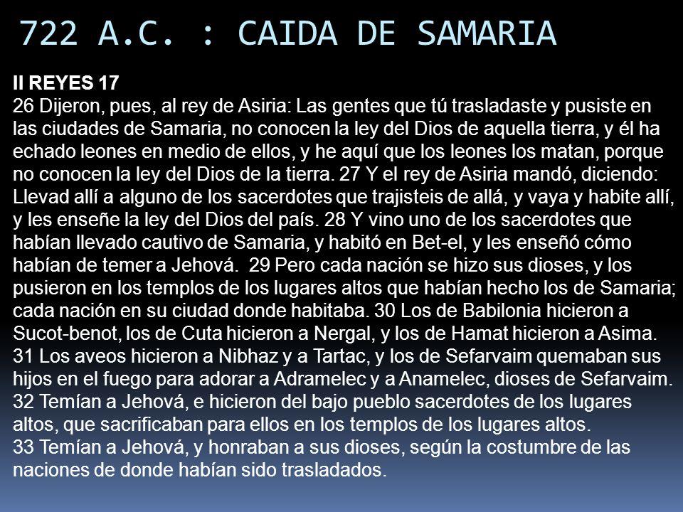 722 A.C. : CAIDA DE SAMARIA II REYES 17 26 Dijeron, pues, al rey de Asiria: Las gentes que tú trasladaste y pusiste en las ciudades de Samaria, no con