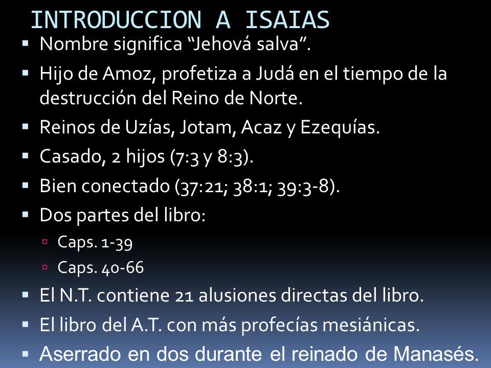 INTRODUCCION A ISAIAS Nombre significa Jehová salva. Hijo de Amoz, profetiza a Judá en el tiempo de la destrucción del Reino de Norte. Reinos de Uzías