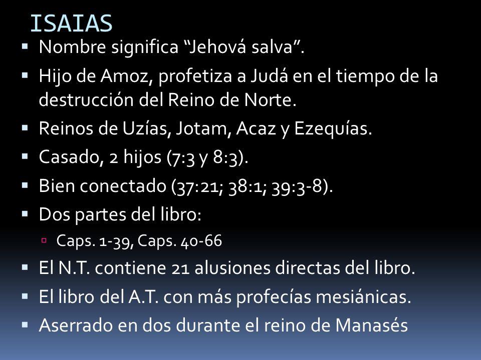 ISAIAS Nombre significa Jehová salva. Hijo de Amoz, profetiza a Judá en el tiempo de la destrucción del Reino de Norte. Reinos de Uzías, Jotam, Acaz y