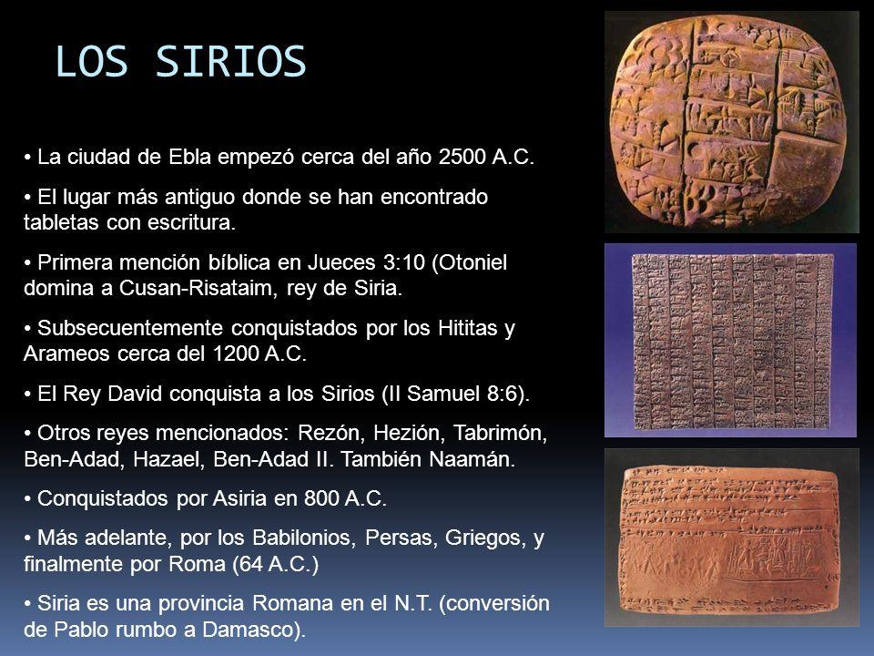 LOS SIRIOS La ciudad de Ebla empezó cerca del año 2500 A.C. El lugar más antiguo donde se han encontrado tabletas con escritura. Primera mención bíbli