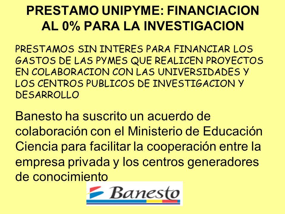 PRESTAMO UNIPYME: FINANCIACION AL 0% PARA LA INVESTIGACION PRESTAMOS SIN INTERES PARA FINANCIAR LOS GASTOS DE LAS PYMES QUE REALICEN PROYECTOS EN COLABORACION CON LAS UNIVERSIDADES Y LOS CENTROS PUBLICOS DE INVESTIGACION Y DESARROLLO Banesto ha suscrito un acuerdo de colaboración con el Ministerio de Educación Ciencia para facilitar la cooperación entre la empresa privada y los centros generadores de conocimiento