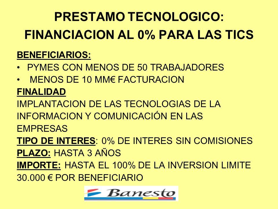 PRESTAMO TECNOLOGICO: FINANCIACION AL 0% PARA LAS TICS BENEFICIARIOS: PYMES CON MENOS DE 50 TRABAJADORES MENOS DE 10 MM FACTURACION FINALIDAD IMPLANTACION DE LAS TECNOLOGIAS DE LA INFORMACION Y COMUNICACIÓN EN LAS EMPRESAS TIPO DE INTERES: 0% DE INTERES SIN COMISIONES PLAZO: HASTA 3 AÑOS IMPORTE: HASTA EL 100% DE LA INVERSION LIMITE 30.000 POR BENEFICIARIO