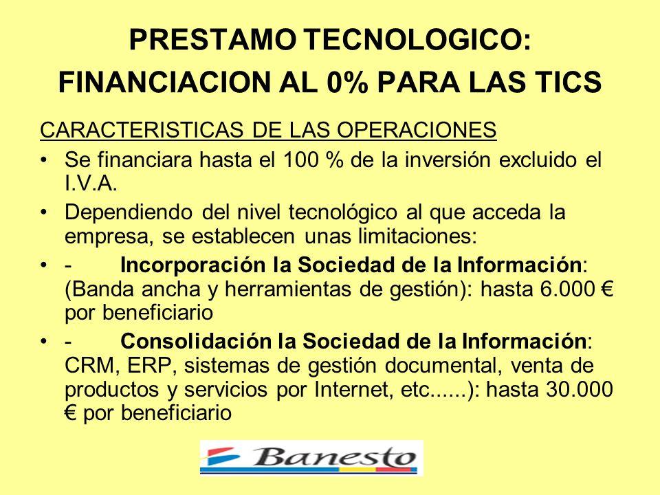 PRESTAMO TECNOLOGICO: FINANCIACION AL 0% PARA LAS TICS CARACTERISTICAS DE LAS OPERACIONES Se financiara hasta el 100 % de la inversión excluido el I.V.A.