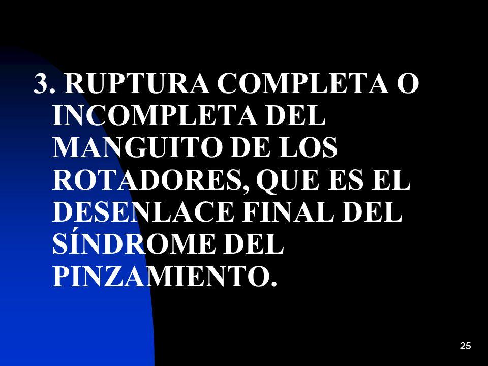 25 3. RUPTURA COMPLETA O INCOMPLETA DEL MANGUITO DE LOS ROTADORES, QUE ES EL DESENLACE FINAL DEL SÍNDROME DEL PINZAMIENTO.