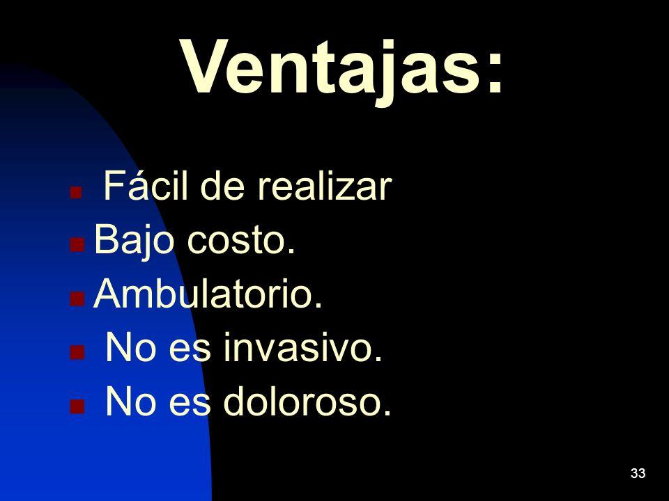 33 Ventajas: Fácil de realizar Bajo costo. Ambulatorio. No es invasivo. No es doloroso.