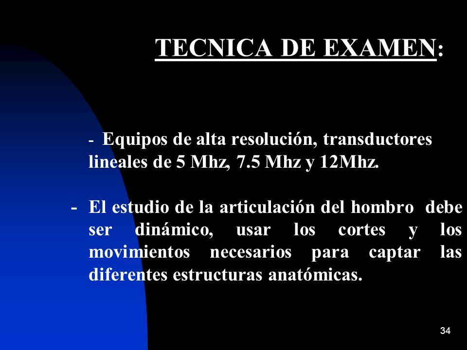 34 TECNICA DE EXAMEN : - Equipos de alta resolución, transductores lineales de 5 Mhz, 7.5 Mhz y 12Mhz. - El estudio de la articulación del hombro debe