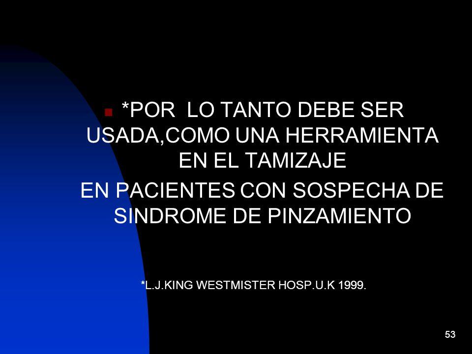 53 *POR LO TANTO DEBE SER USADA,COMO UNA HERRAMIENTA EN EL TAMIZAJE EN PACIENTES CON SOSPECHA DE SINDROME DE PINZAMIENTO *L.J.KING WESTMISTER HOSP.U.K