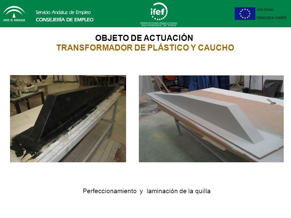 OBJETO DE ACTUACIÓN TRANSFORMADOR DE PLÁSTICO Y CAUCHO Perfeccionamiento y laminación de la quilla