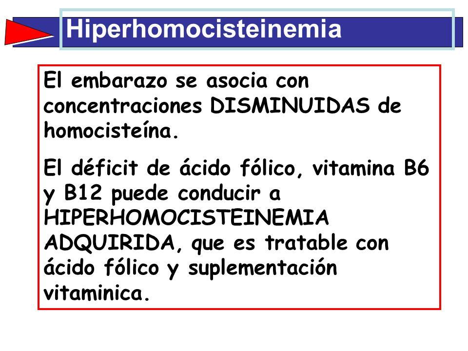 El embarazo se asocia con concentraciones DISMINUIDAS de homocisteína. El déficit de ácido fólico, vitamina B6 y B12 puede conducir a HIPERHOMOCISTEIN