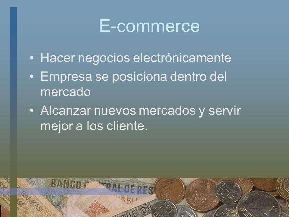 E-commerce Hacer negocios electrónicamente Empresa se posiciona dentro del mercado Alcanzar nuevos mercados y servir mejor a los cliente.