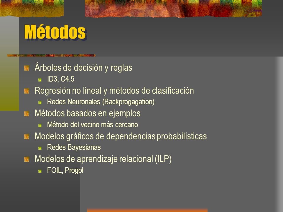 Métodos Árboles de decisión y reglas ID3, C4.5 Regresión no lineal y métodos de clasificación Redes Neuronales (Backprogagation) Métodos basados en ej