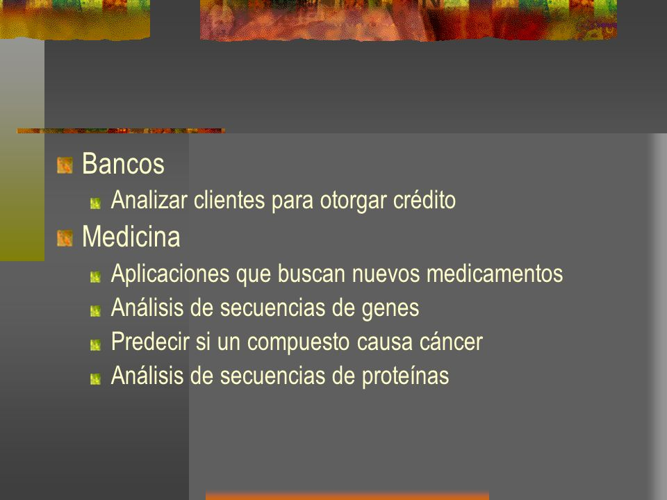 Bancos Analizar clientes para otorgar crédito Medicina Aplicaciones que buscan nuevos medicamentos Análisis de secuencias de genes Predecir si un comp