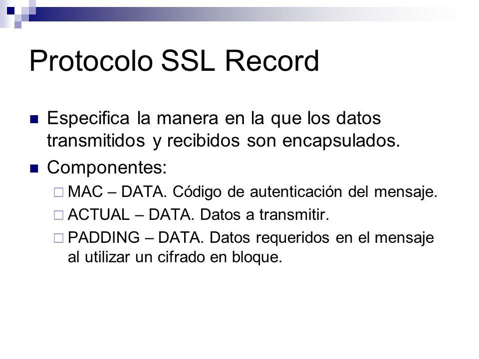 Protocolo SSL Record Especifica la manera en la que los datos transmitidos y recibidos son encapsulados. Componentes: MAC – DATA. Código de autenticac