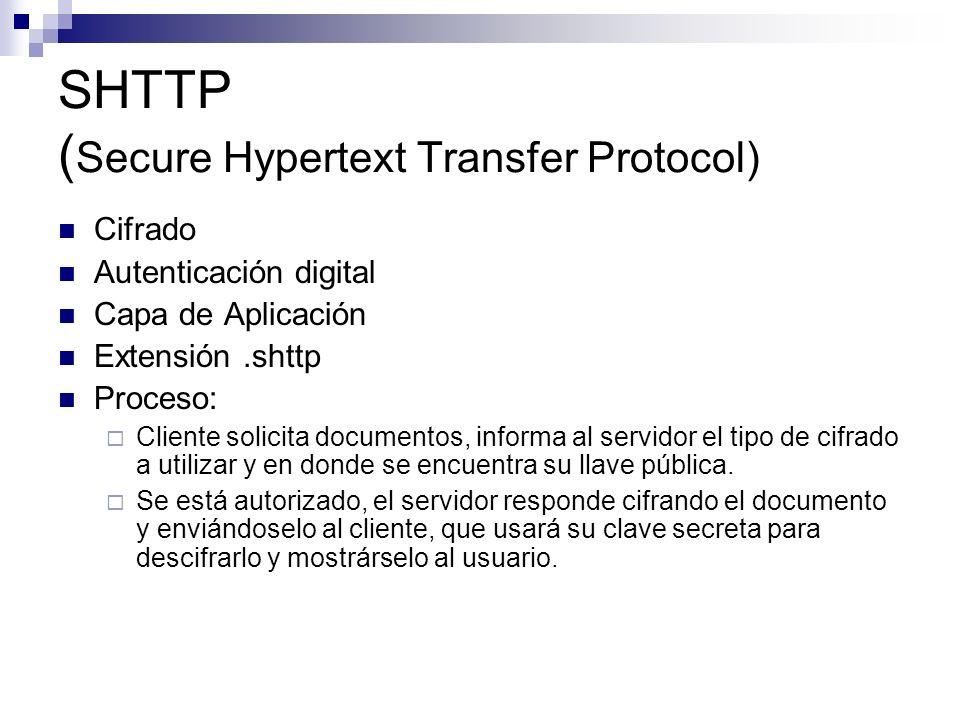 SHTTP ( Secure Hypertext Transfer Protocol) Cifrado Autenticación digital Capa de Aplicación Extensión.shttp Proceso: Cliente solicita documentos, inf
