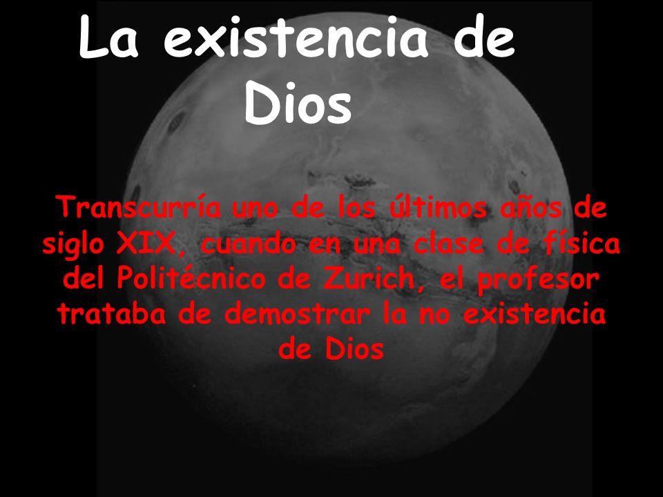 La existencia de Dios Transcurría uno de los últimos años de siglo XIX, cuando en una clase de física del Politécnico de Zurich, el profesor trataba de demostrar la no existencia de Dios