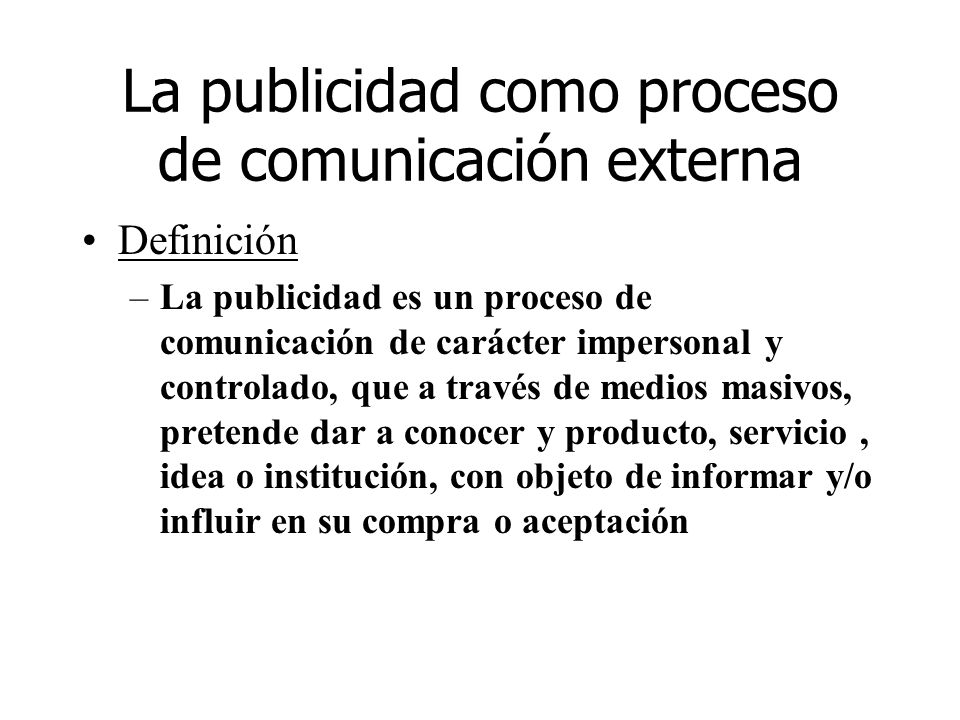 La publicidad como proceso de comunicación externa Definición –La publicidad es un proceso de comunicación de carácter impersonal y controlado, que a