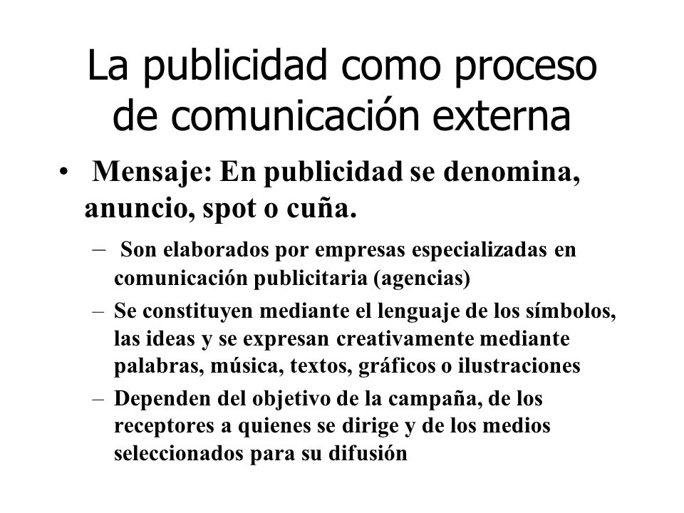 La publicidad como proceso de comunicación externa Mensaje: En publicidad se denomina, anuncio, spot o cuña. – Son elaborados por empresas especializa