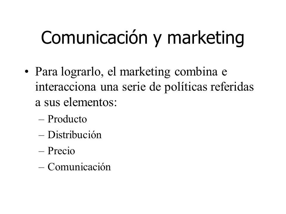 Comunicación y marketing Para lograrlo, el marketing combina e interacciona una serie de políticas referidas a sus elementos: –Producto –Distribución
