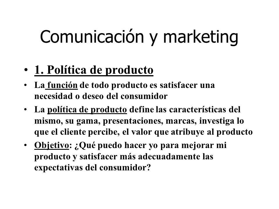 Comunicación y marketing 1. Política de producto La función de todo producto es satisfacer una necesidad o deseo del consumidor La política de product