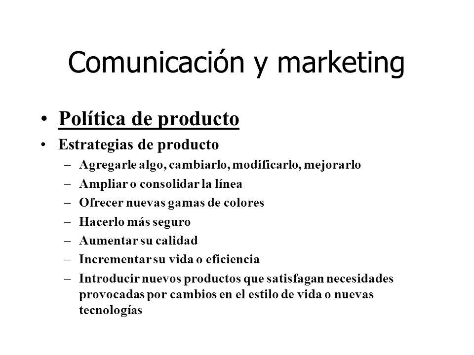 Comunicación y marketing Política de producto Estrategias de producto –Agregarle algo, cambiarlo, modificarlo, mejorarlo –Ampliar o consolidar la líne