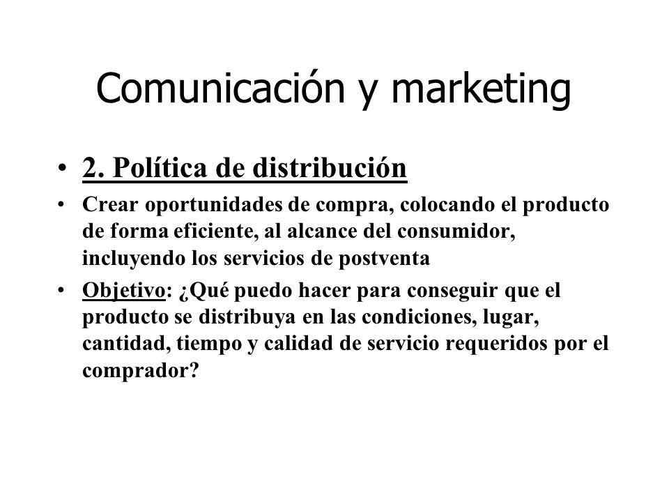 Comunicación y marketing 2. Política de distribución Crear oportunidades de compra, colocando el producto de forma eficiente, al alcance del consumido
