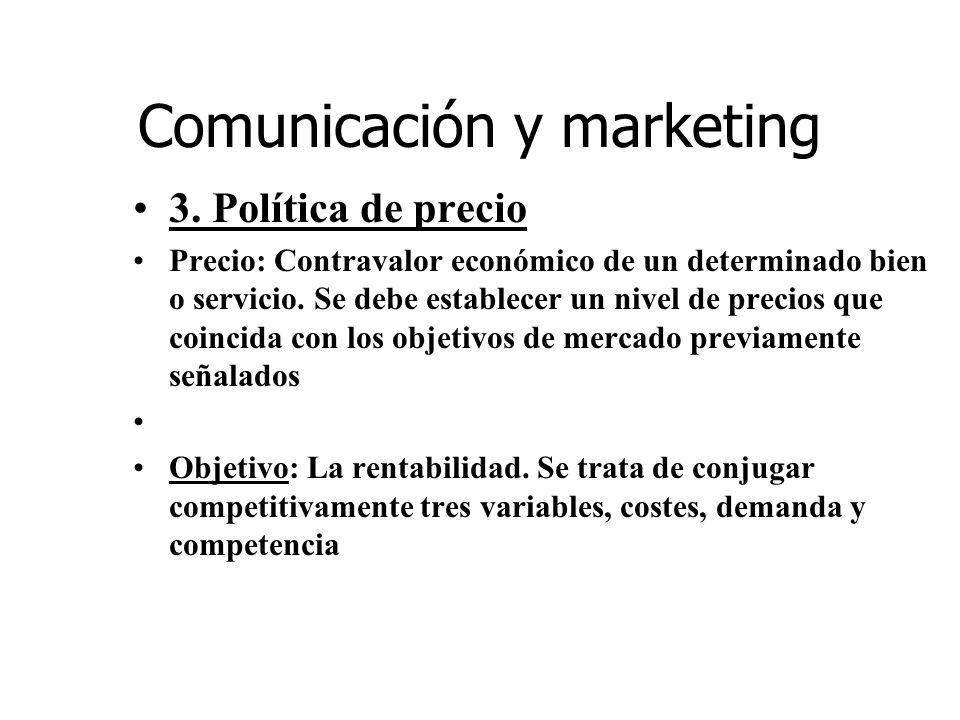 Comunicación y marketing 3. Política de precio Precio: Contravalor económico de un determinado bien o servicio. Se debe establecer un nivel de precios