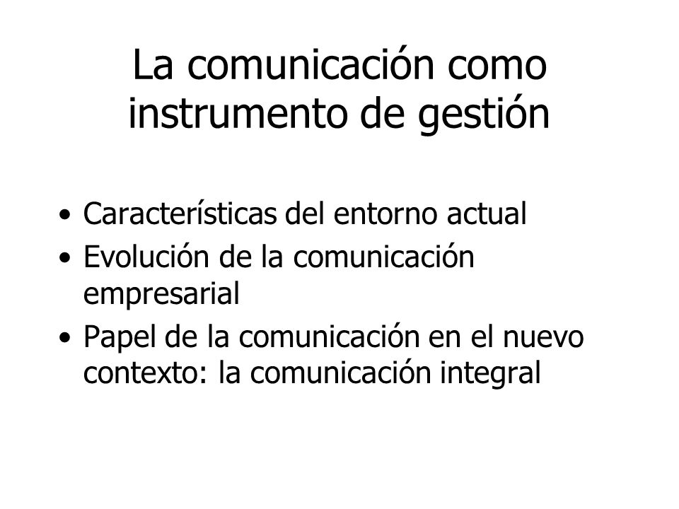 La comunicación como instrumento de gestión Características del entorno actual Evolución de la comunicación empresarial Papel de la comunicación en el