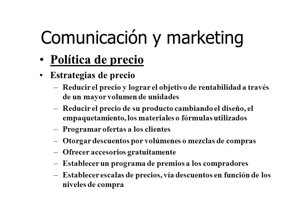 Comunicación y marketing Política de precio Estrategias de precio –Reducir el precio y lograr el objetivo de rentabilidad a través de un mayor volumen