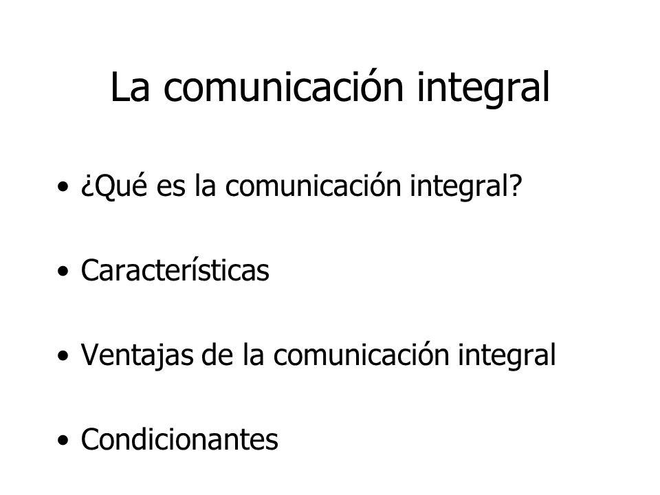 La comunicación integral ¿Qué es la comunicación integral? Características Ventajas de la comunicación integral Condicionantes