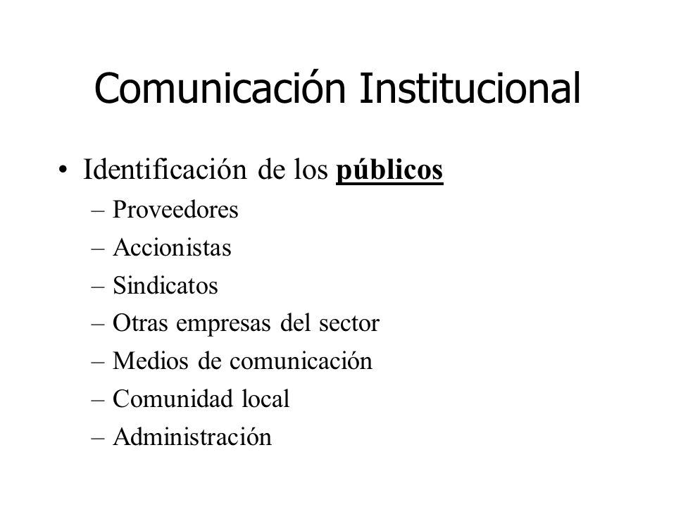 Comunicación Institucional Identificación de los públicos –Proveedores –Accionistas –Sindicatos –Otras empresas del sector –Medios de comunicación –Co