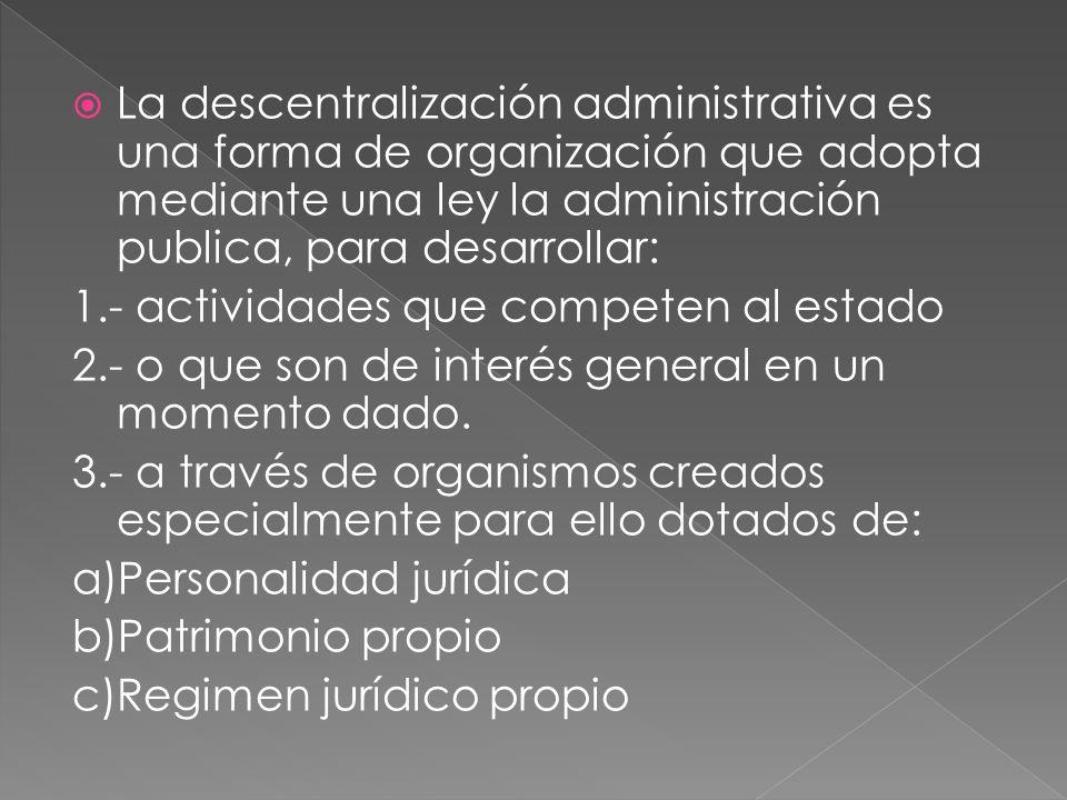 La descentralización administrativa es una forma de organización que adopta mediante una ley la administración publica, para desarrollar: 1.- actividades que competen al estado 2.- o que son de interés general en un momento dado.
